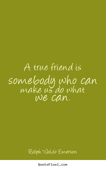 Ralph Waldo Emerson poster quotes - A true friend is somebody who can make us do what.. - Friendship quote