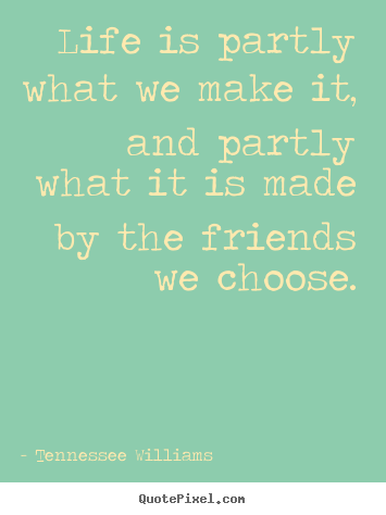 Quote about friendship - Life is partly what we make it, and partly what it is made..
