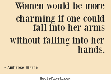 Friendship sayings - Women would be more charming if one could fall into her arms..