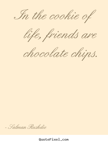 In the cookie of life, friends are chocolate.. Salman Rushdie top friendship quotes