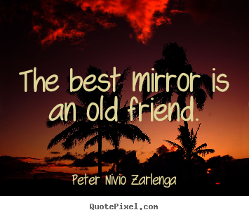 The best mirror is an old friend. Peter Nivio Zarlenga best friendship quote