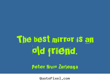 Peter Nivio Zarlenga picture quotes - The best mirror is an old friend. - Friendship quotes