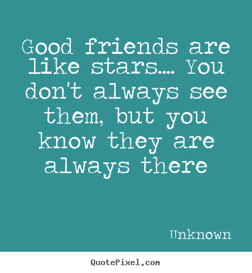 Unknown picture quotes - Good friends are like stars.... you don't.. - Friendship quote
