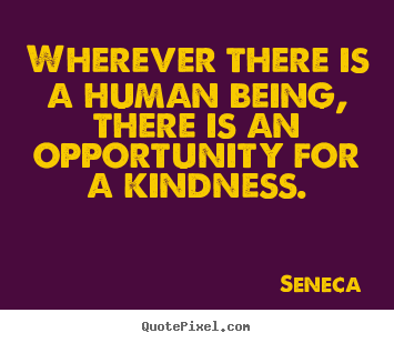 Friendship quotes - Wherever there is a human being, there is an opportunity for a kindness.
