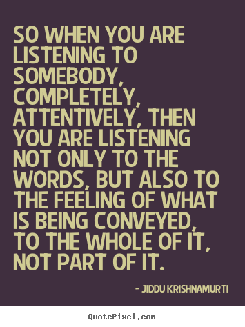 Jiddu Krishnamurti picture quote - So when you are listening to somebody, completely, attentively, then.. - Friendship quote