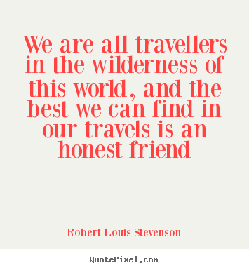 We are all travellers in the wilderness of this world, and the best.. Robert Louis Stevenson great friendship quotes