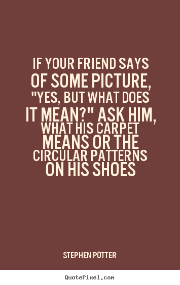 "Some Quotes About Friendship Awesome Quote About Friendship  If Your Friend Says Of Some Picture ""yes"