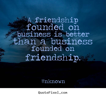 Quote about friendship - A friendship founded on business is better than a business..