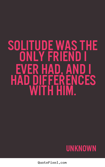 Quotes about friendship - Solitude was the only friend i ever had, and i had..
