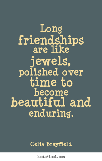 Celia Brayfield Image Sayings   Long Friendships Are Like Jewels, Polished  Over Time To.