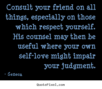 Friendship quote - Consult your friend on all things, especially on those which respect..