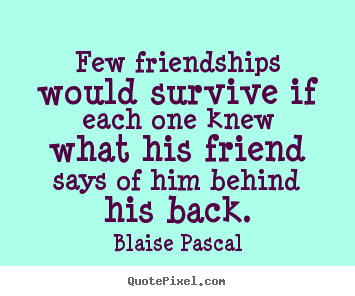 Few friendships would survive if each one knew what his friend says.. Blaise Pascal good friendship quotes