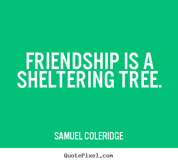 Samuel Coleridge picture quotes - Friendship is a sheltering tree. - Friendship quotes
