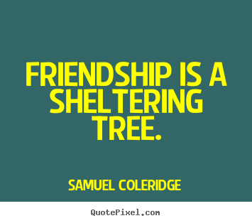 Design custom picture quotes about friendship - Friendship is a sheltering tree.