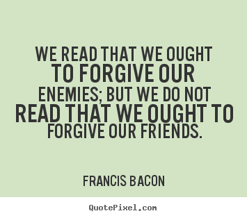 Quotes about friendship - We read that we ought to forgive our enemies;..