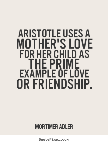 Friendship quotes - Aristotle uses a mother's love for her child..