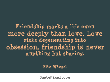 Elie Wiesel picture quote - Friendship marks a life even more deeply than.. - Friendship quotes