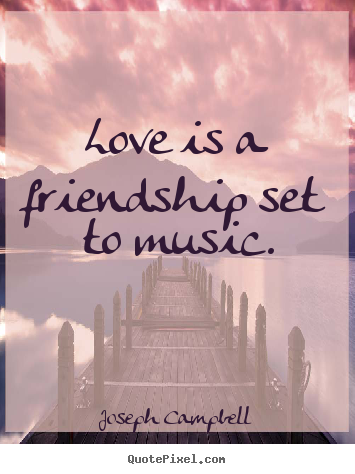 Friendship quotes - Love is a friendship set to music.