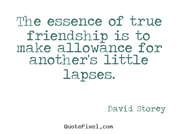 Friendship quotes - The essence of true friendship is to make allowance..