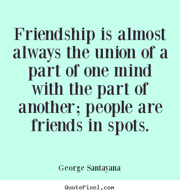 Quote about friendship - Friendship is almost always the union of a part of..