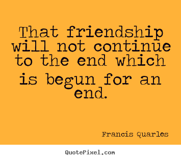 That friendship will not continue to the end which.. Francis Quarles top friendship quotes