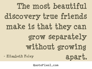 The most beautiful discovery true friends make.. Elizabeth Foley famous friendship quotes