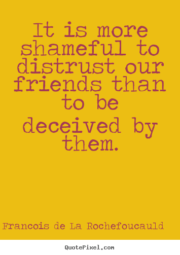 Friendship quote - It is more shameful to distrust our friends than..