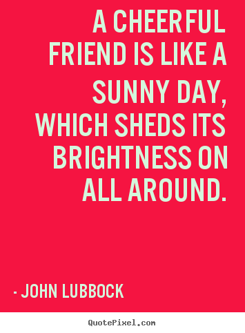 Friendship sayings - A cheerful friend is like a sunny day, which..
