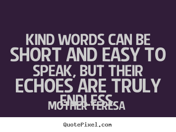 Mother Teresa picture quotes - Kind words can be short and easy to speak, but their echoes are.. - Friendship quotes
