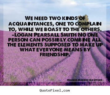 Francis Marion Crawford picture quotes - We need two kinds of acquaintances, one to complain to, while.. - Friendship quote