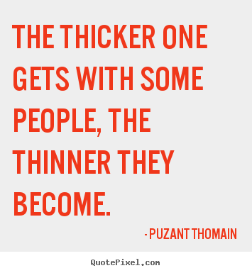 Puzant Thomain picture quotes - The thicker one gets with some people, the thinner.. - Friendship quotes