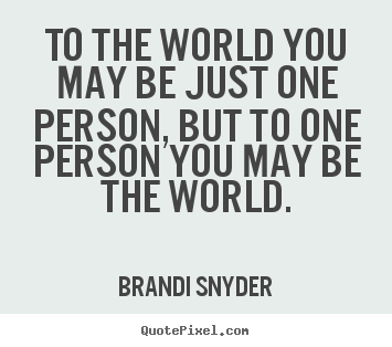 Quotes about friendship - To the world you may be just one person, but to one person you..