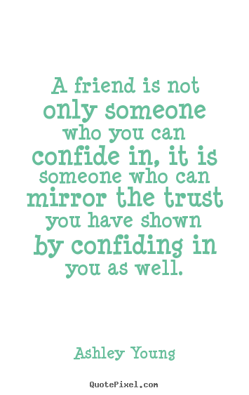 Quote about friendship - A friend is not only someone who you can confide..