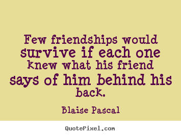 Quotes about friendship - Few friendships would survive if each one knew what his..