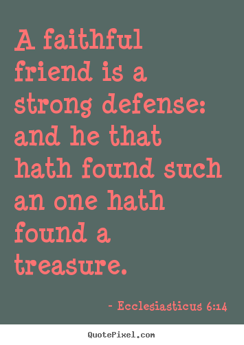 A faithful friend is a strong defense: and he.. Ecclesiasticus 6:14 popular friendship quotes
