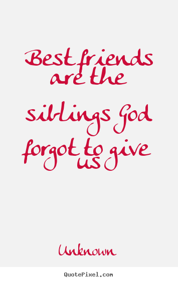 Create Image Quotes About Friendship   Best Friends Are The Siblings God  Forgot To Give Us