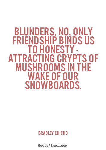Quotes about friendship - Blunders, no, only friendship binds us to honesty - attracting..