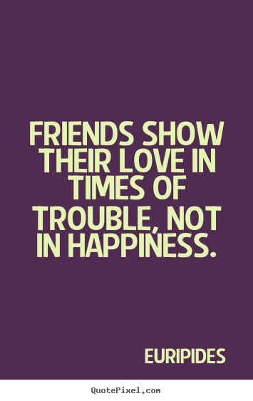 Friendship quotes - Friends show their love in times of trouble,..