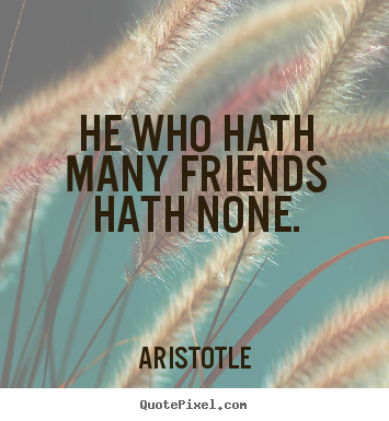 Quotes about friendship - He who hath many friends hath none.