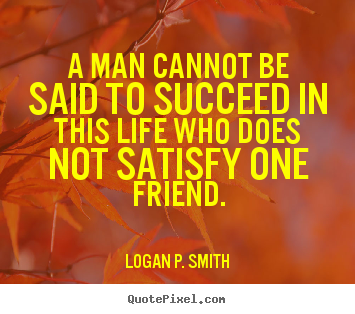 Create your own picture quotes about friendship - A man cannot be said to succeed in this life..