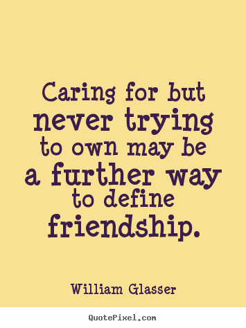 Quotes about friendship - Caring for but never trying to own may be a further way to define..