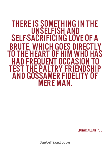 Quotes about friendship - There is something in the unselfish and self-sacrificing..