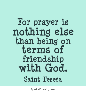 For prayer is nothing else than being on terms of.. Saint Teresa greatest friendship quotes