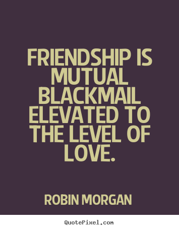 Robin Morgan picture quotes - Friendship is mutual blackmail elevated to the level of love. - Friendship quote