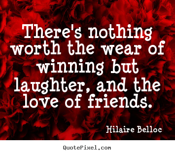 Hilaire Belloc picture quote - There's nothing worth the wear of winning but laughter, and the.. - Friendship quotes