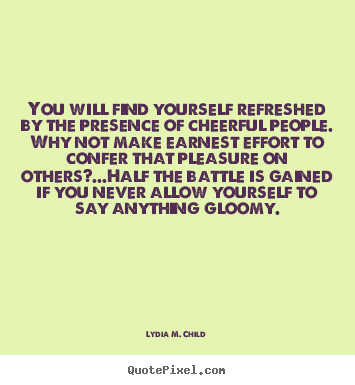 Quote about friendship - You will find yourself refreshed by the presence of cheerful..