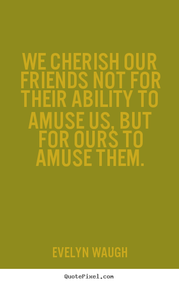 We cherish our friends not for their ability to amuse us, but.. Evelyn Waugh good friendship quote