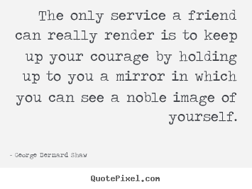 Friendship quotes - The only service a friend can really render is to keep up your courage..
