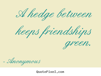 Friendship quote - A hedge between keeps friendships green.