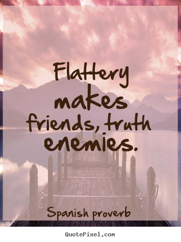 Diy picture quotes about friendship - Flattery makes friends, truth enemies.
